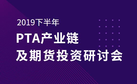 2019下半年PTA产业链及期货投资研讨会